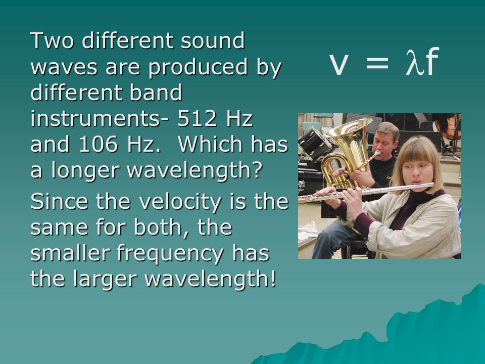 Two different sound waves are produced by different band instruments- 512 Hz and 106 Hz. Which has a longer wavelength Since the velocity is the same for both, the smaller frequency has the larger wavelength!