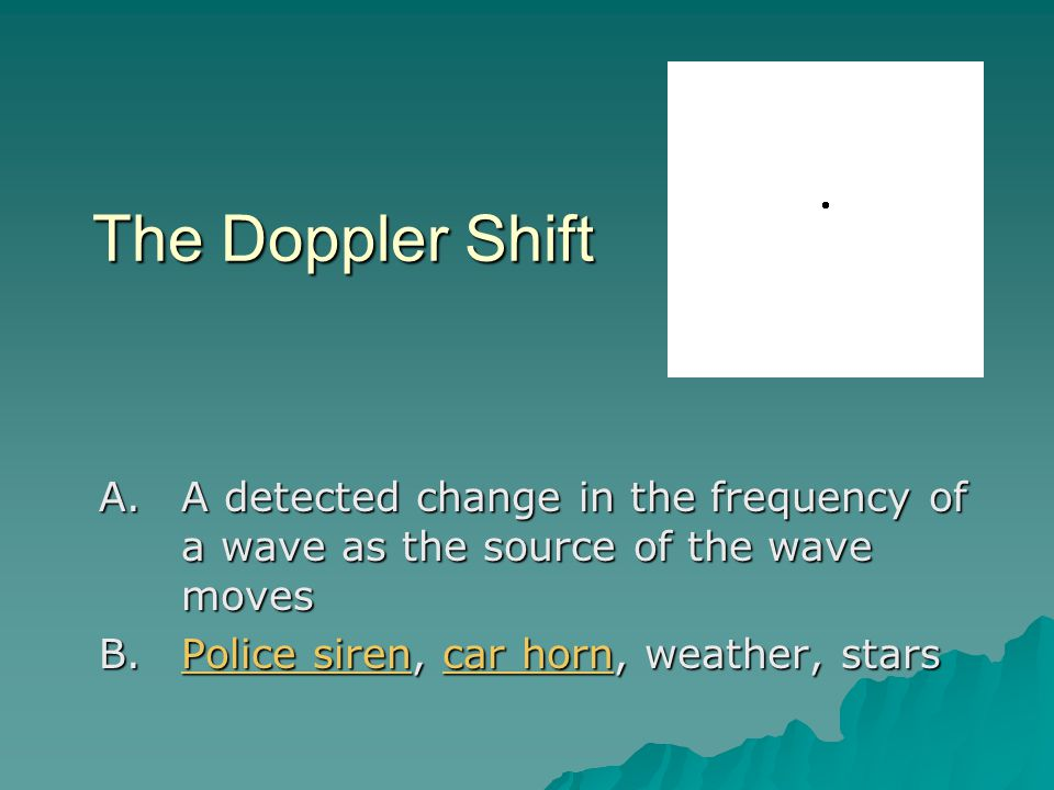 The Doppler Shift A detected change in the frequency of a wave as the source of the wave moves.