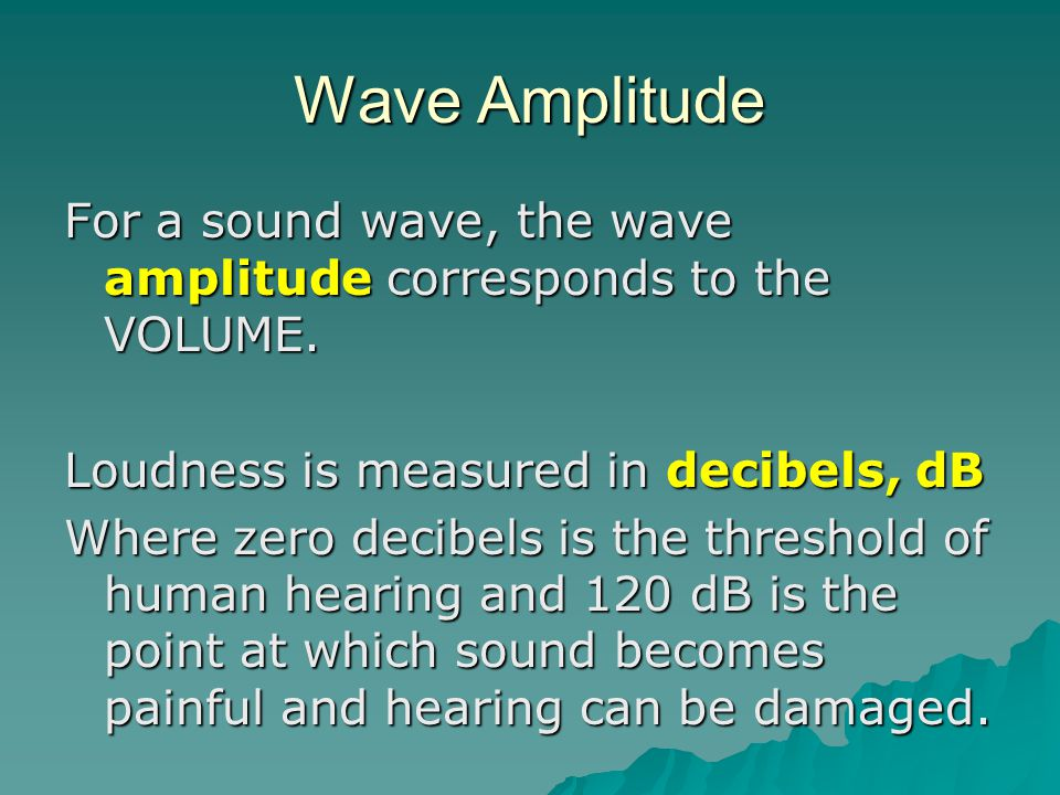 Wave Amplitude For a sound wave, the wave amplitude corresponds to the VOLUME. Loudness is measured in decibels, dB.