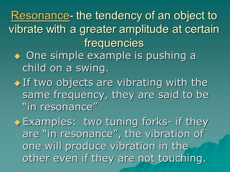 Resonance- the tendency of an object to vibrate with a greater amplitude at certain frequencies