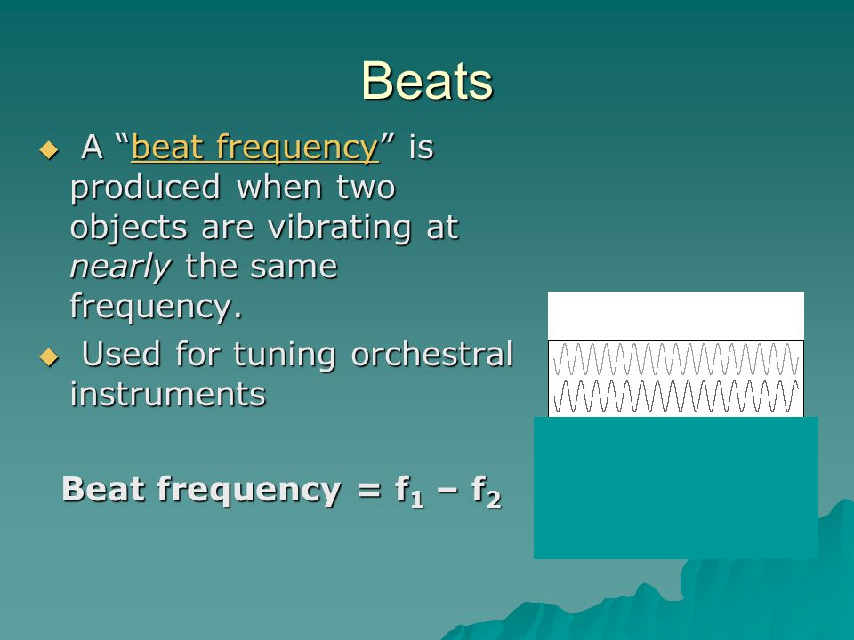 Beats A beat frequency is produced when two objects are vibrating at nearly the same frequency. Used for tuning orchestral instruments.