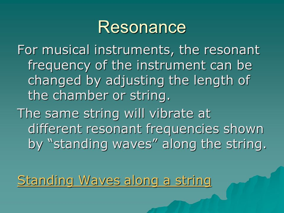 Resonance For musical instruments, the resonant frequency of the instrument can be changed by adjusting the length of the chamber or string.