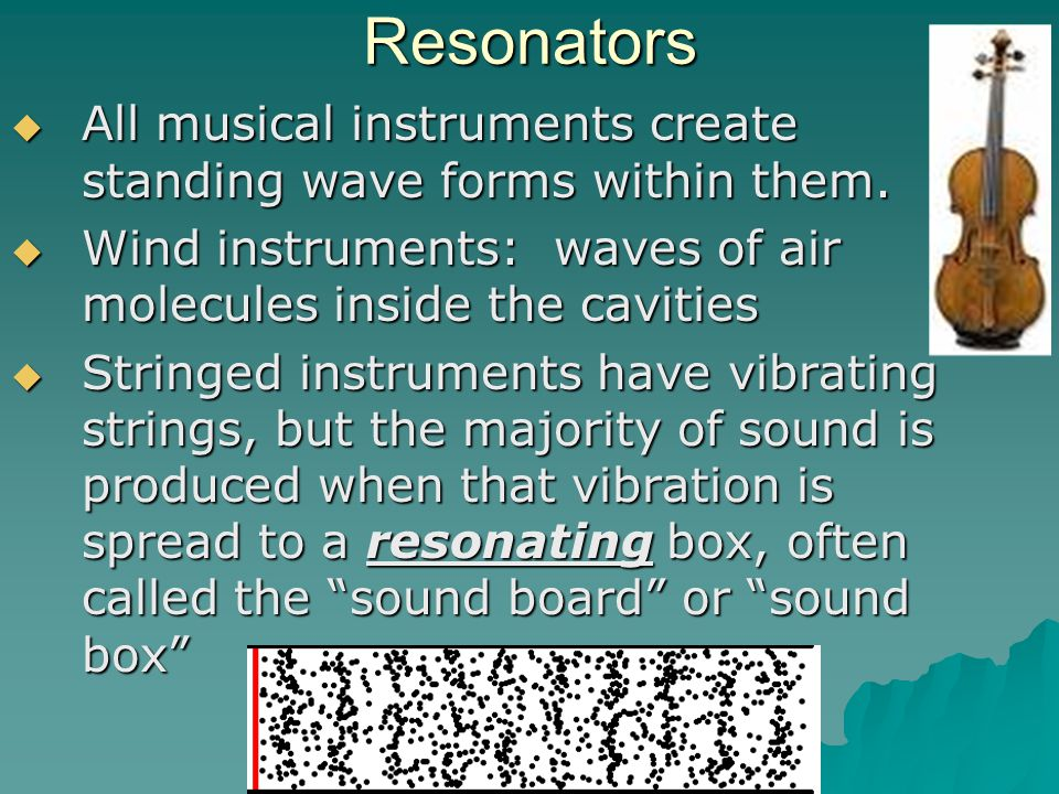 Resonators All musical instruments create standing wave forms within them. Wind instruments: waves of air molecules inside the cavities.