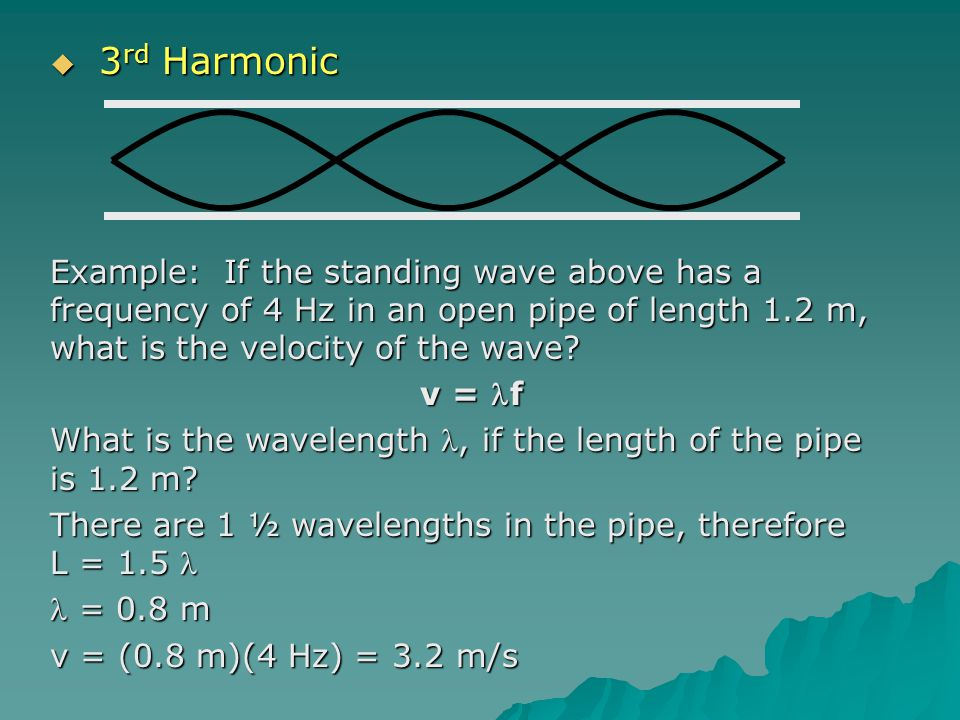 3rd Harmonic Example: If the standing wave above has a frequency of 4 Hz in an open pipe of length 1.2 m, what is the velocity of the wave