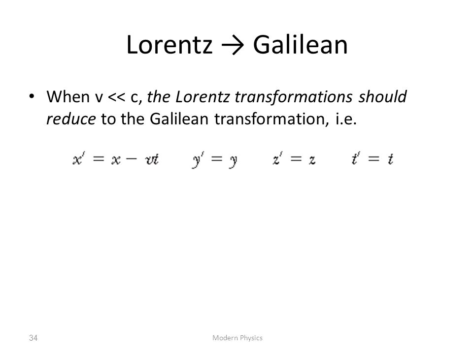 Lorentz → Galilean When v << c, the Lorentz transformations should reduce to the Galilean transformation, i.e.