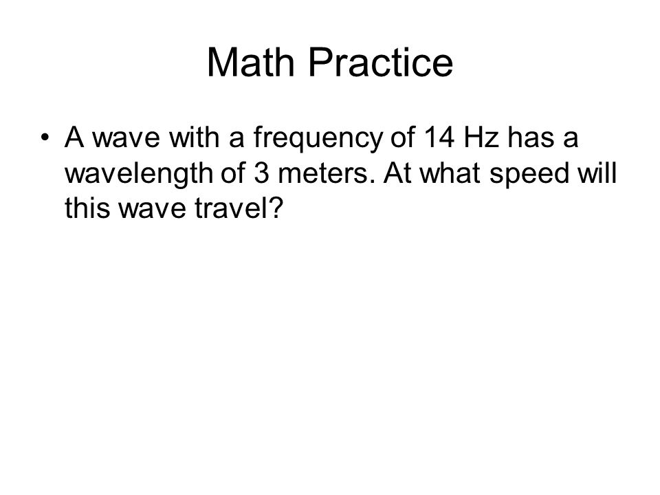 Math Practice A wave with a frequency of 14 Hz has a wavelength of 3 meters.
