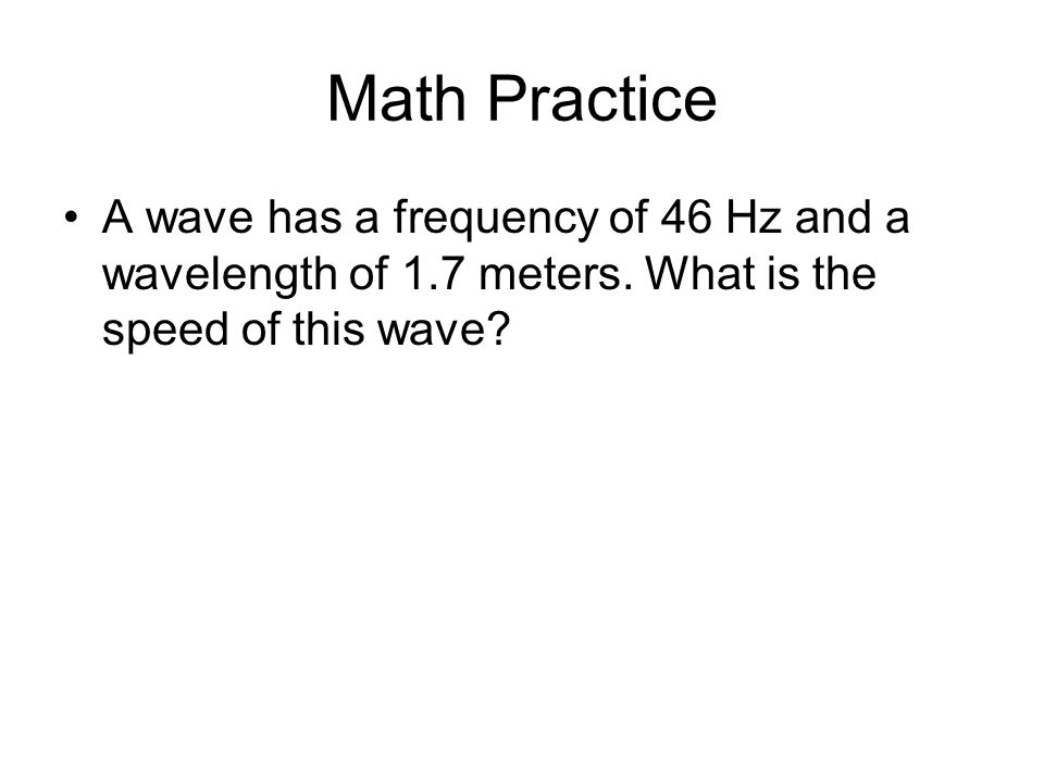 Math Practice A wave has a frequency of 46 Hz and a wavelength of 1.7 meters.