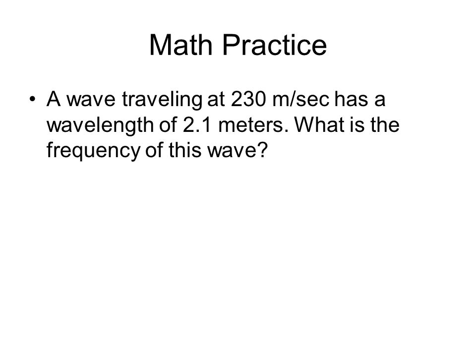 Math Practice A wave traveling at 230 m/sec has a wavelength of 2.1 meters.