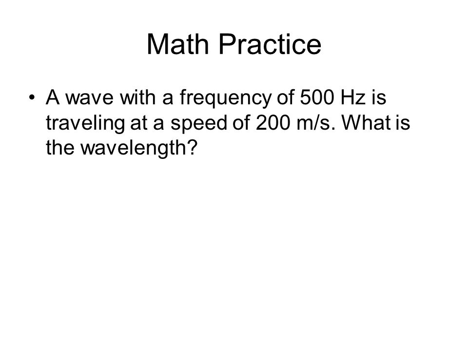 Math Practice A wave with a frequency of 500 Hz is traveling at a speed of 200 m/s.