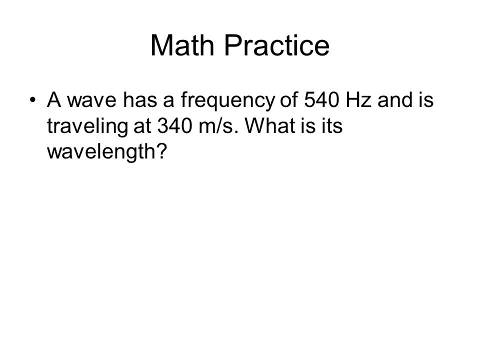 Math Practice A wave has a frequency of 540 Hz and is traveling at 340 m/s. What is its wavelength