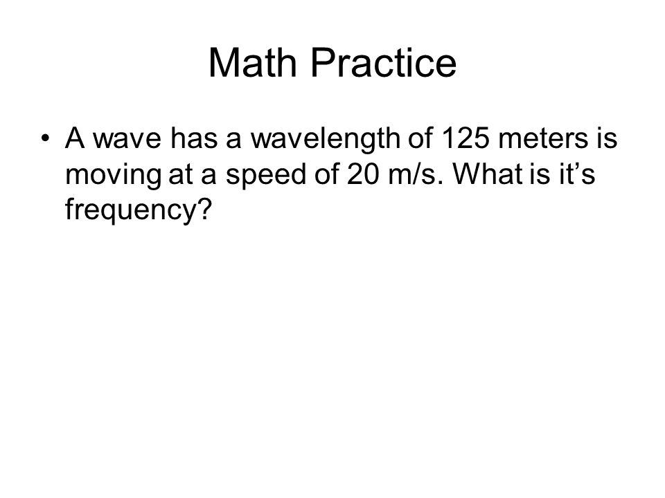 Math Practice A wave has a wavelength of 125 meters is moving at a speed of 20 m/s.