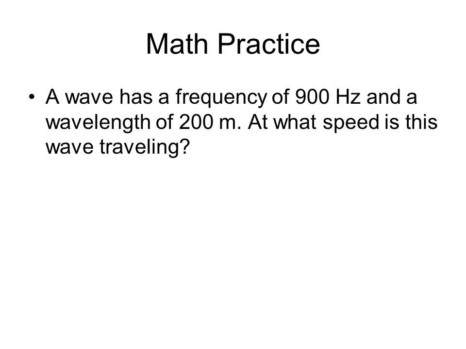Math Practice A wave has a frequency of 900 Hz and a wavelength of 200 m.