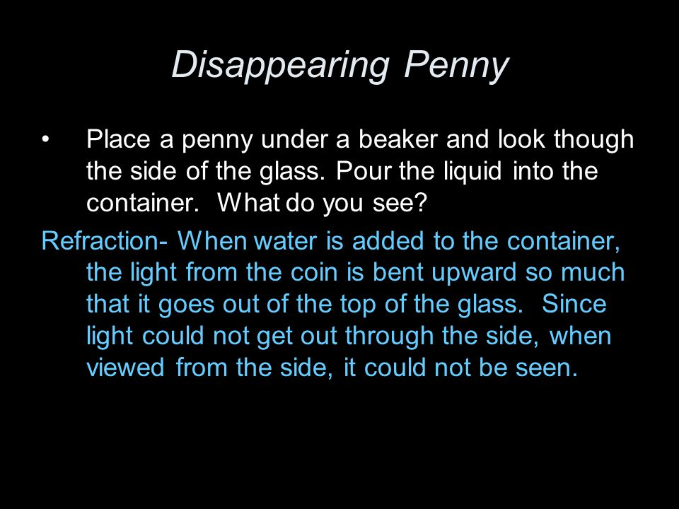 Disappearing Penny Place a penny under a beaker and look though the side of the glass. Pour the liquid into the container. What do you see