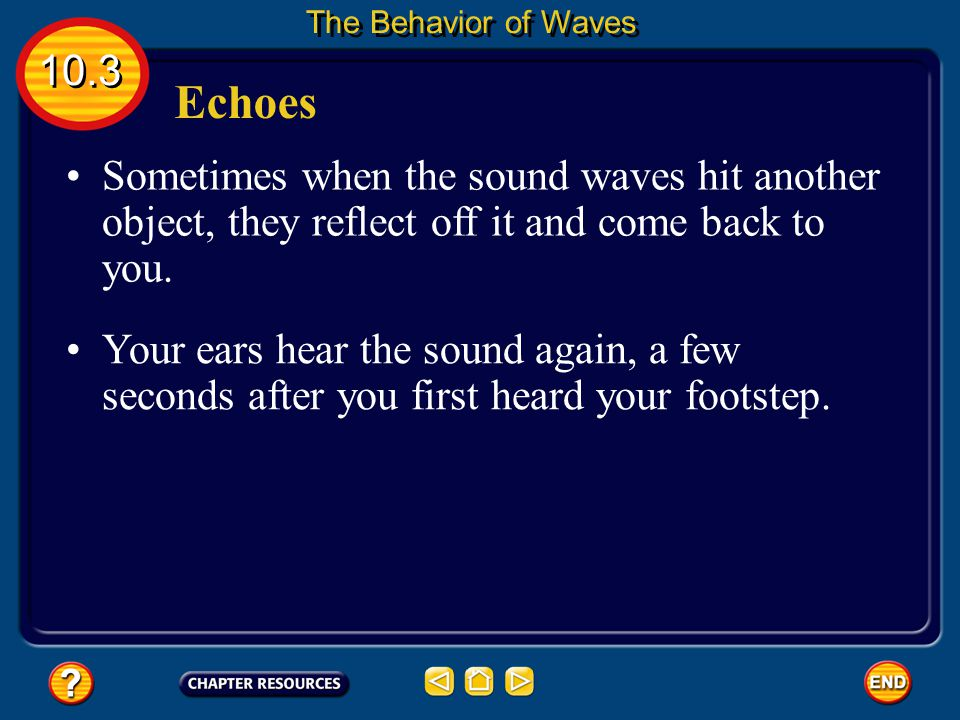 The Behavior of Waves 10.3. Echoes. Sometimes when the sound waves hit another object, they reflect off it and come back to you.