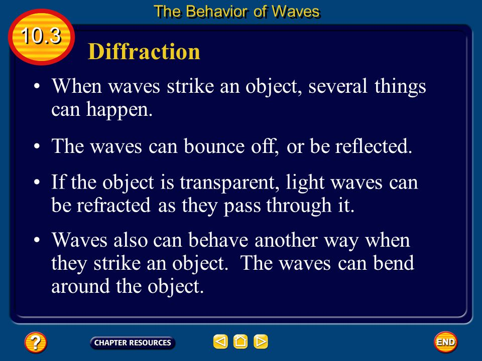 The Behavior of Waves 10.3. Diffraction. When waves strike an object, several things can happen. The waves can bounce off, or be reflected.