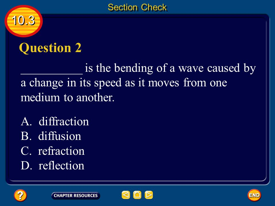 Section Check 10.3. Question 2. __________ is the bending of a wave caused by a change in its speed as it moves from one medium to another.