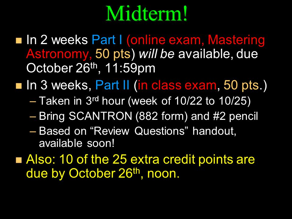 Midterm! In 2 weeks Part I (online exam, Mastering Astronomy, 50 pts) will be available, due October 26th, 11:59pm.