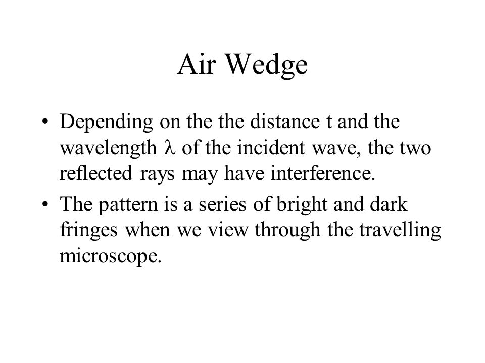 Air Wedge Depending on the the distance t and the wavelength  of the incident wave, the two reflected rays may have interference.