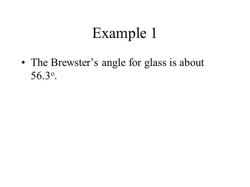 Example 1 The Brewster's angle for glass is about 56.3o.