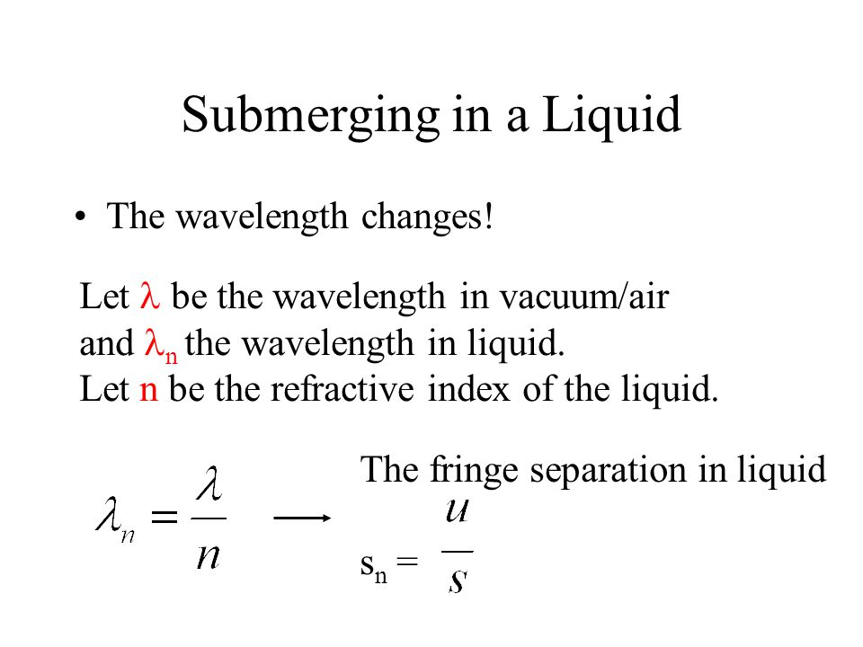 Submerging in a Liquid The wavelength changes!