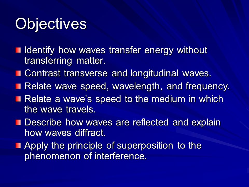 Objectives Identify how waves transfer energy without transferring matter. Contrast transverse and longitudinal waves.