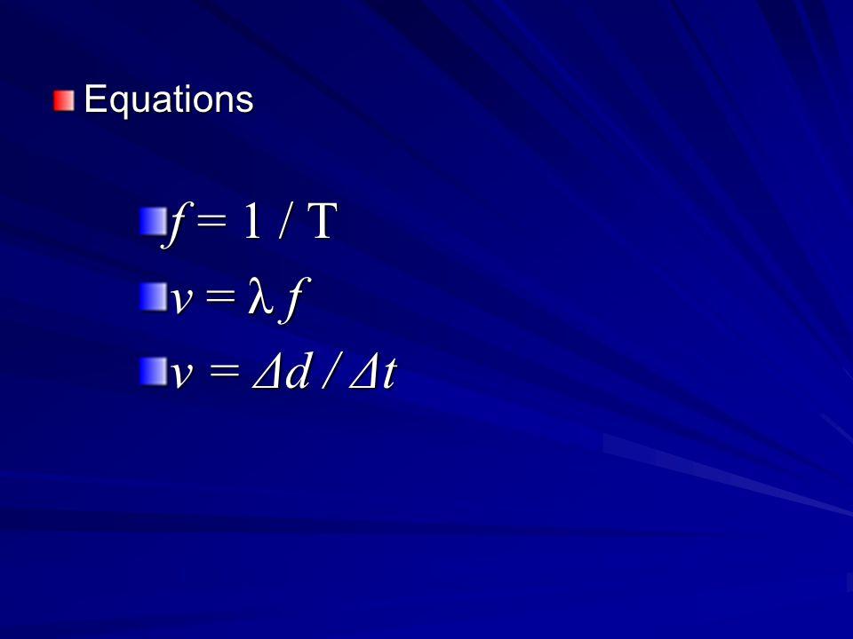 Equations f = 1 / T v = λ f v = Δd / Δt