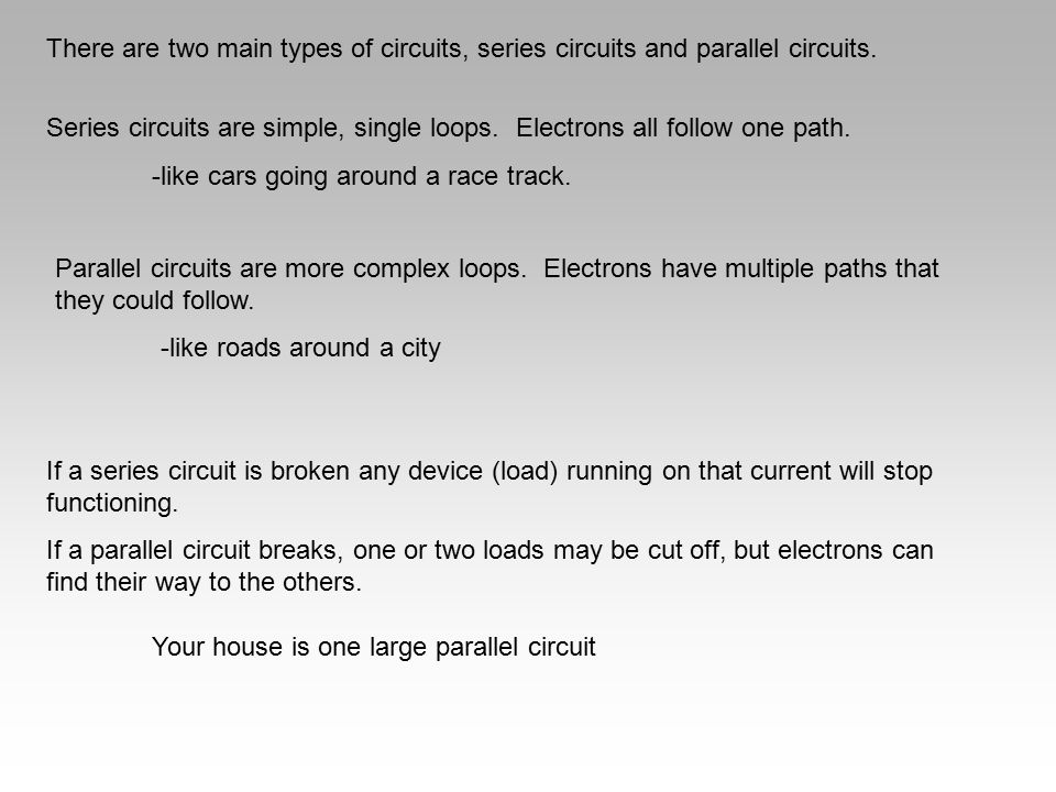 There are two main types of circuits, series circuits and parallel circuits.