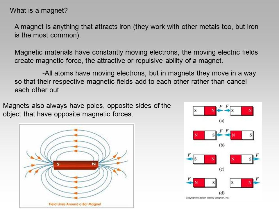 What is a magnet A magnet is anything that attracts iron (they work with other metals too, but iron is the most common).