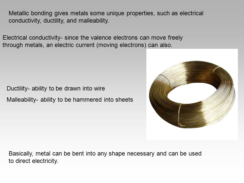 Metallic bonding gives metals some unique properties, such as electrical conductivity, ductility, and malleability.