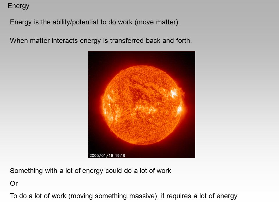 Energy Energy is the ability/potential to do work (move matter). When matter interacts energy is transferred back and forth.