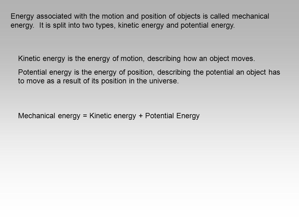 Energy associated with the motion and position of objects is called mechanical energy. It is split into two types, kinetic energy and potential energy.