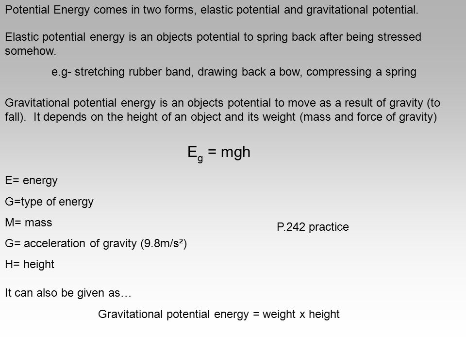 Potential Energy comes in two forms, elastic potential and gravitational potential.