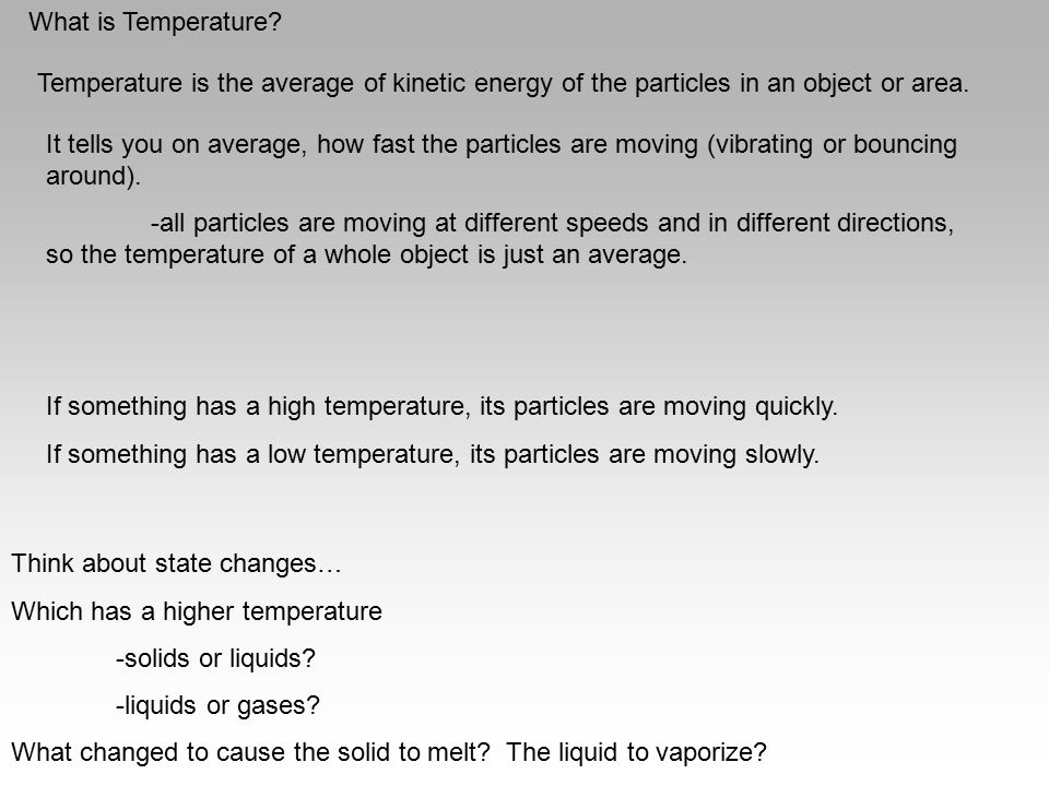 What is Temperature Temperature is the average of kinetic energy of the particles in an object or area.