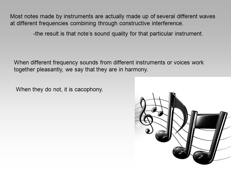 Most notes made by instruments are actually made up of several different waves at different frequencies combining through constructive interference.