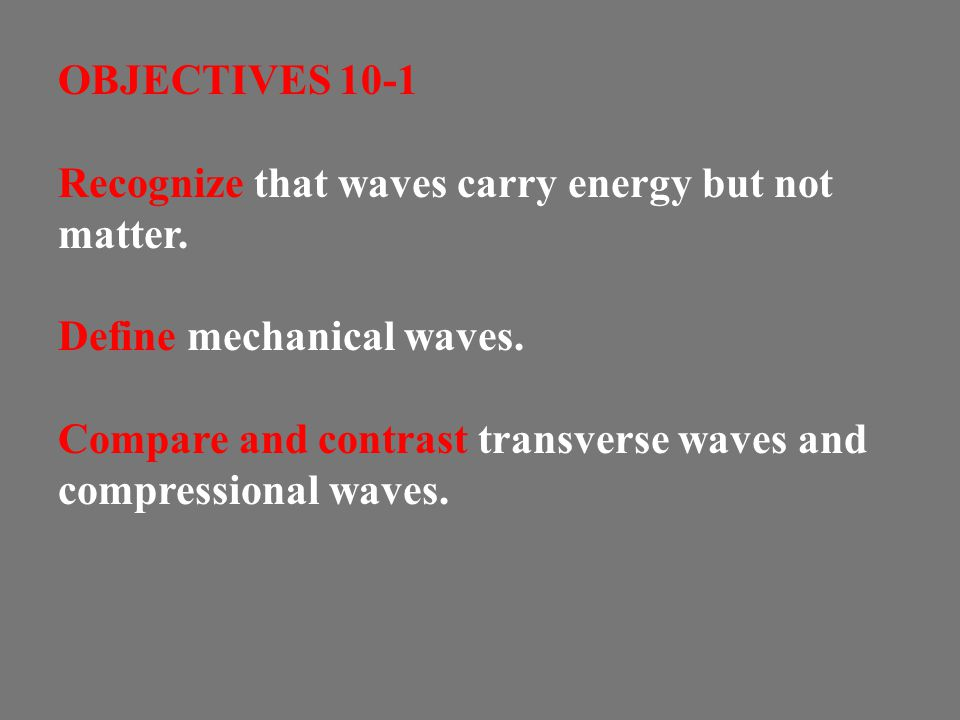 OBJECTIVES 10-1 Recognize that waves carry energy but not matter. Define mechanical waves.