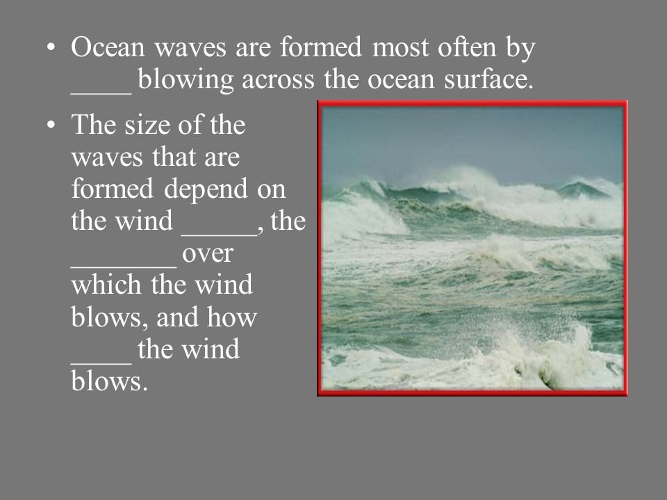 Ocean waves are formed most often by ____ blowing across the ocean surface.