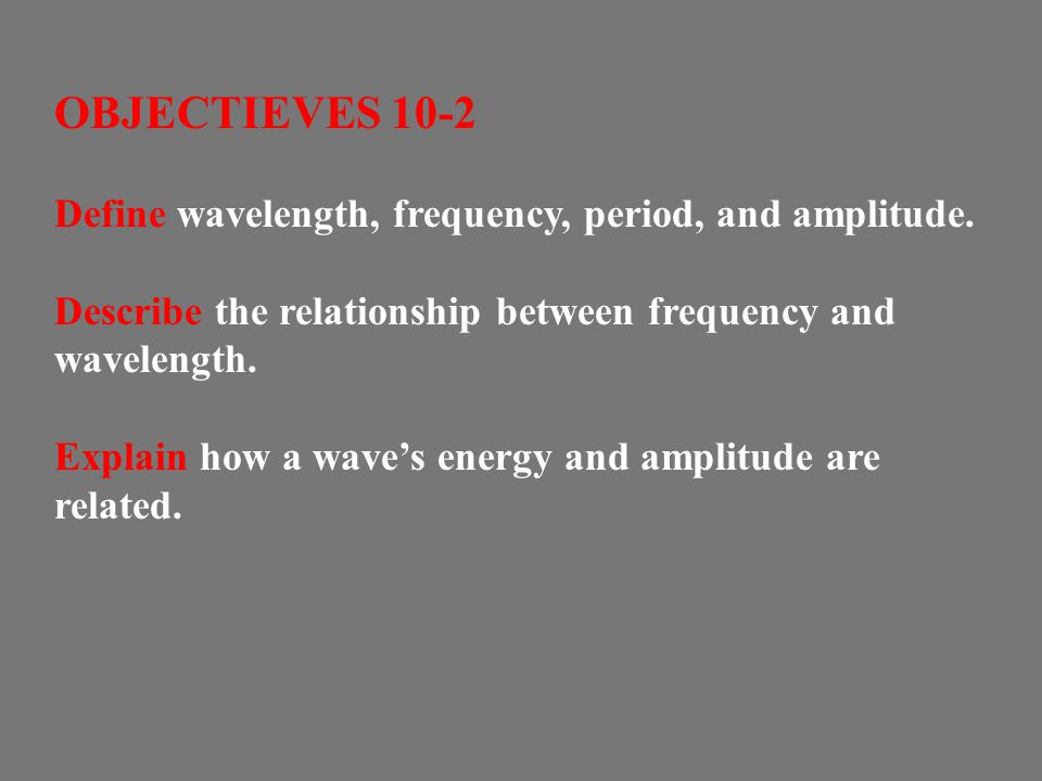 OBJECTIEVES 10-2 Define wavelength, frequency, period, and amplitude.