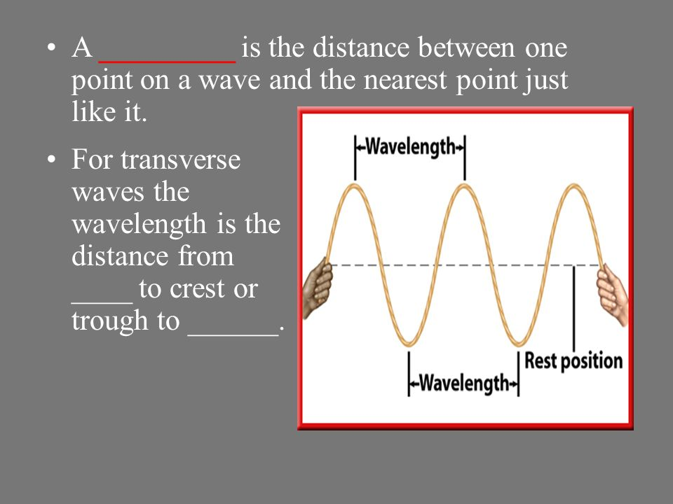A _________ is the distance between one point on a wave and the nearest point just like it.