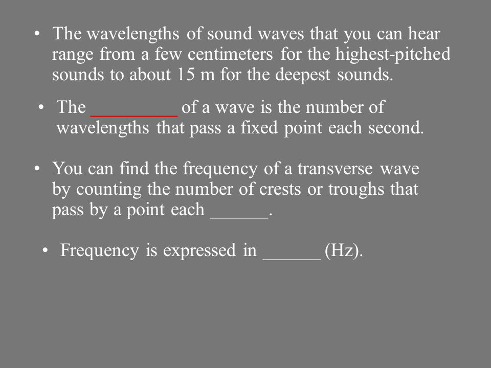 The wavelengths of sound waves that you can hear range from a few centimeters for the highest-pitched sounds to about 15 m for the deepest sounds.