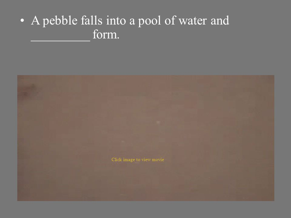A pebble falls into a pool of water and _________ form.