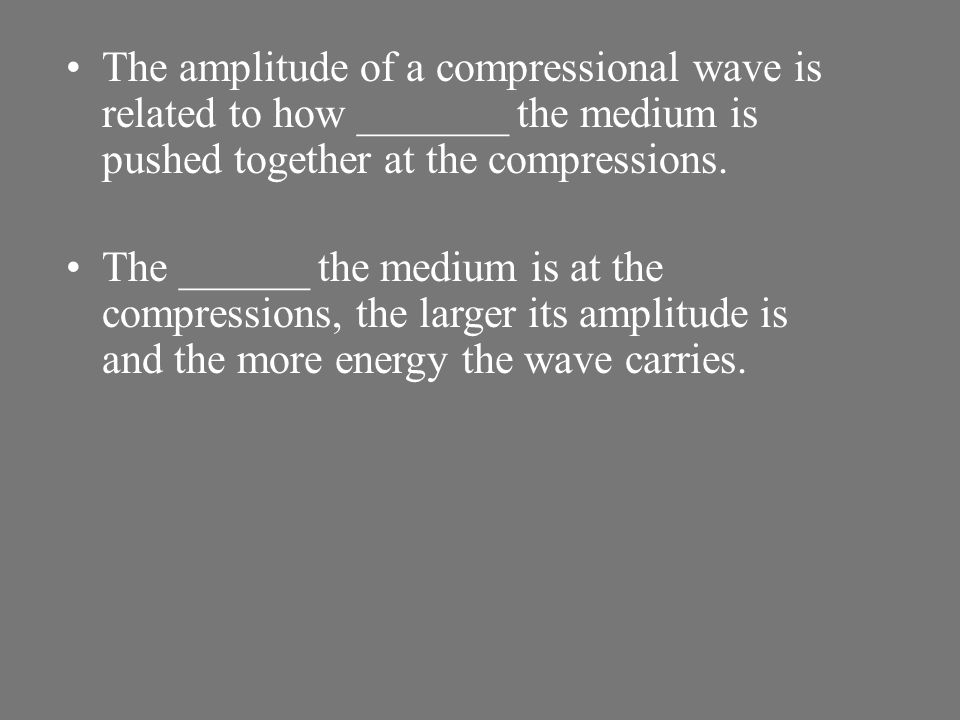 The amplitude of a compressional wave is related to how _______ the medium is pushed together at the compressions.