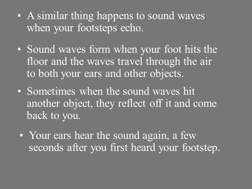 A similar thing happens to sound waves when your footsteps echo.