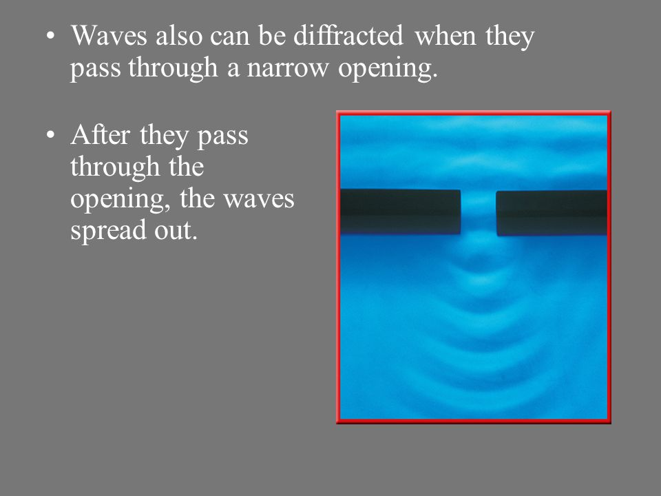 Waves also can be diffracted when they pass through a narrow opening.