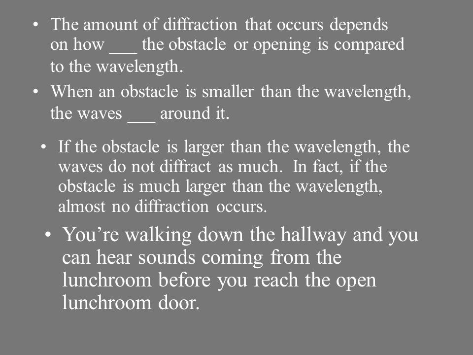 The amount of diffraction that occurs depends on how ___ the obstacle or opening is compared to the wavelength.