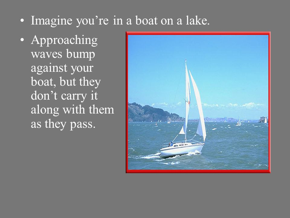 Imagine you're in a boat on a lake.