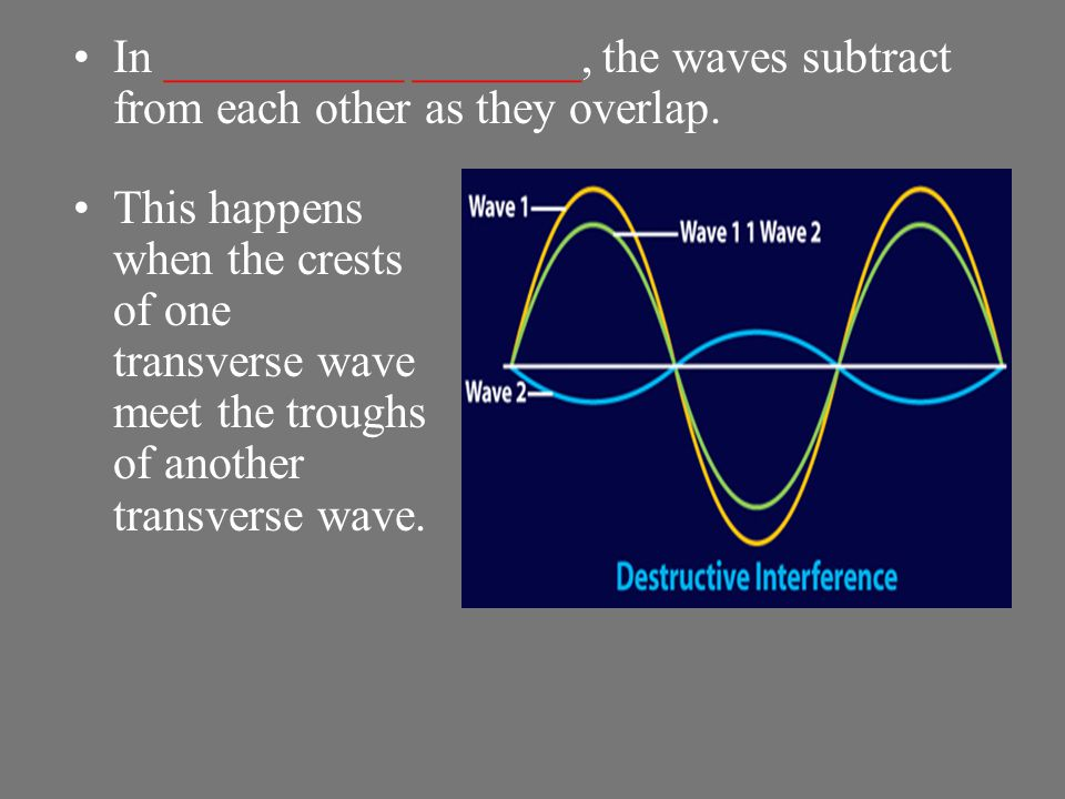 In __________ _______, the waves subtract from each other as they overlap.