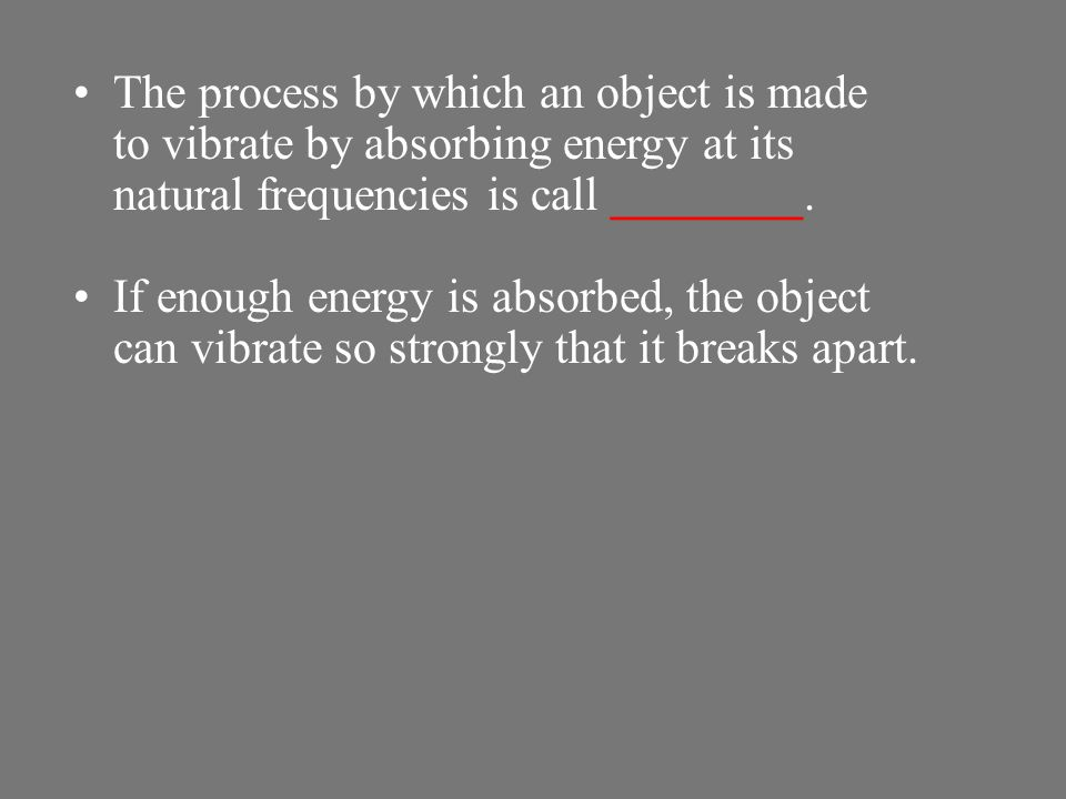 The process by which an object is made to vibrate by absorbing energy at its natural frequencies is call ________.