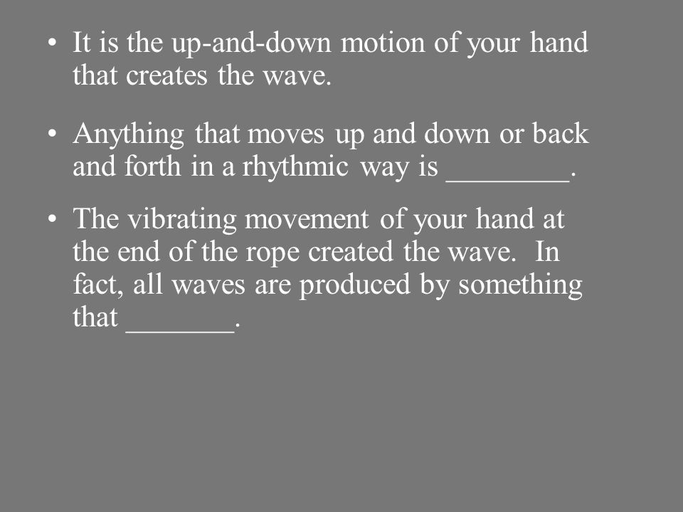 It is the up-and-down motion of your hand that creates the wave.