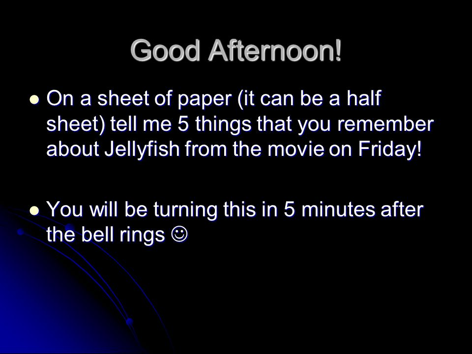 Good Afternoon! On a sheet of paper (it can be a half sheet) tell me 5 things that you remember about Jellyfish from the movie on Friday!