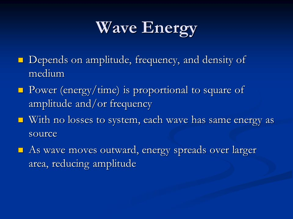 Wave Energy Depends on amplitude, frequency, and density of medium